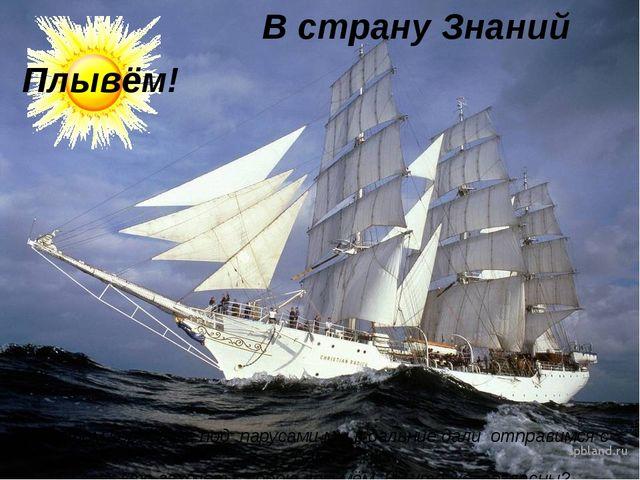 В страну Знаний На этом кораблике под парусами мы в дальние дали отправимся с...