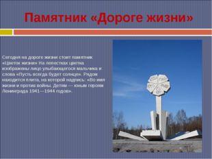 Памятник «Дороге жизни» Сегодня на дороге жизни стоит памятник «Цветок жизни»
