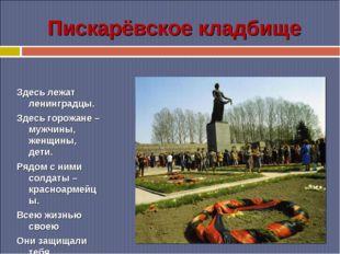 Пискарёвское кладбище Здесь лежат ленинградцы. Здесь горожане – мужчины, женщ