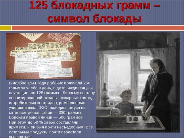 125 блокадных грамм – символ блокады В ноябре 1941 года рабочие получали 250...