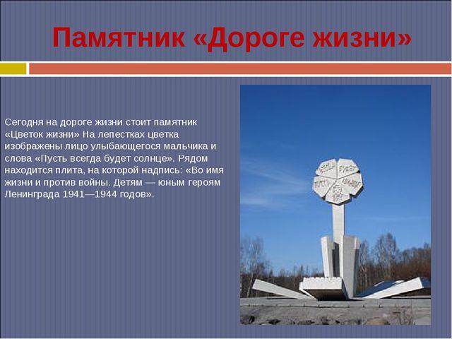 Памятник «Дороге жизни» Сегодня на дороге жизни стоит памятник «Цветок жизни»...