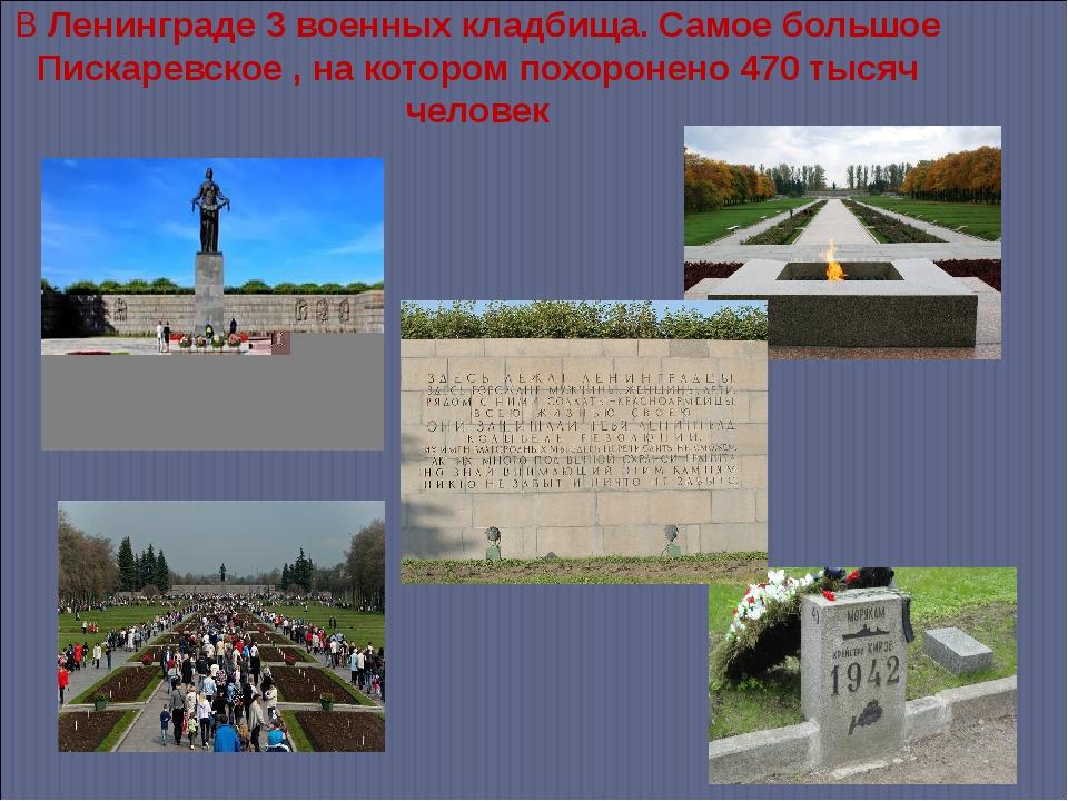 В Ленинграде 3 военных кладбища. Самое большое Пискаревское , на котором похо...