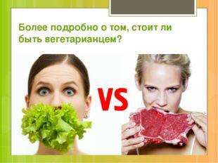 Более подробно о том, стоит ли быть вегетарианцем?