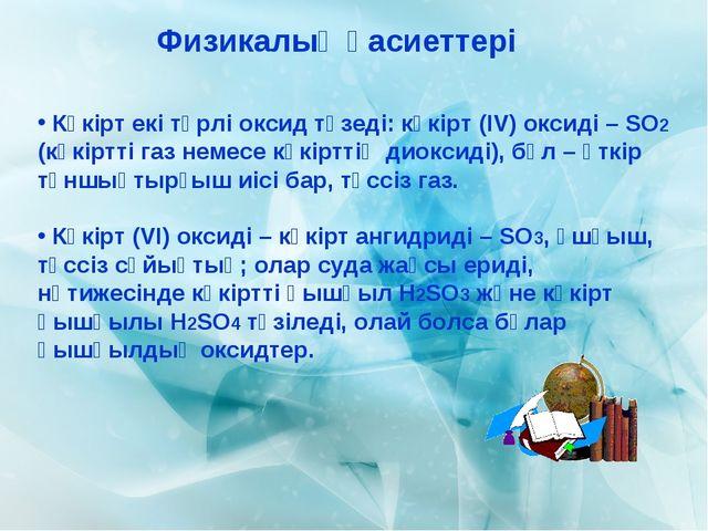 Физикалық қасиеттері Күкірт екі түрлі оксид түзеді: күкірт (ІV) оксиді – SO2...