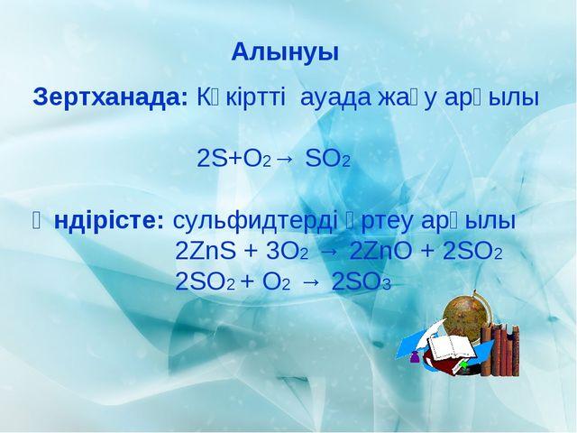 Алынуы Зертханада: Күкіртті ауада жағу арқылы 2S+O2→ SO2 Өндірісте: сульфидте...
