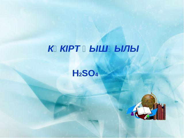 КҮКІРТ ҚЫШҚЫЛЫ Н2SO4