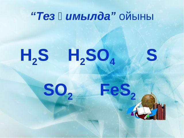"""""""Тез қимылда"""" ойыны H2S SO2 H2SO4 FeS2 S"""