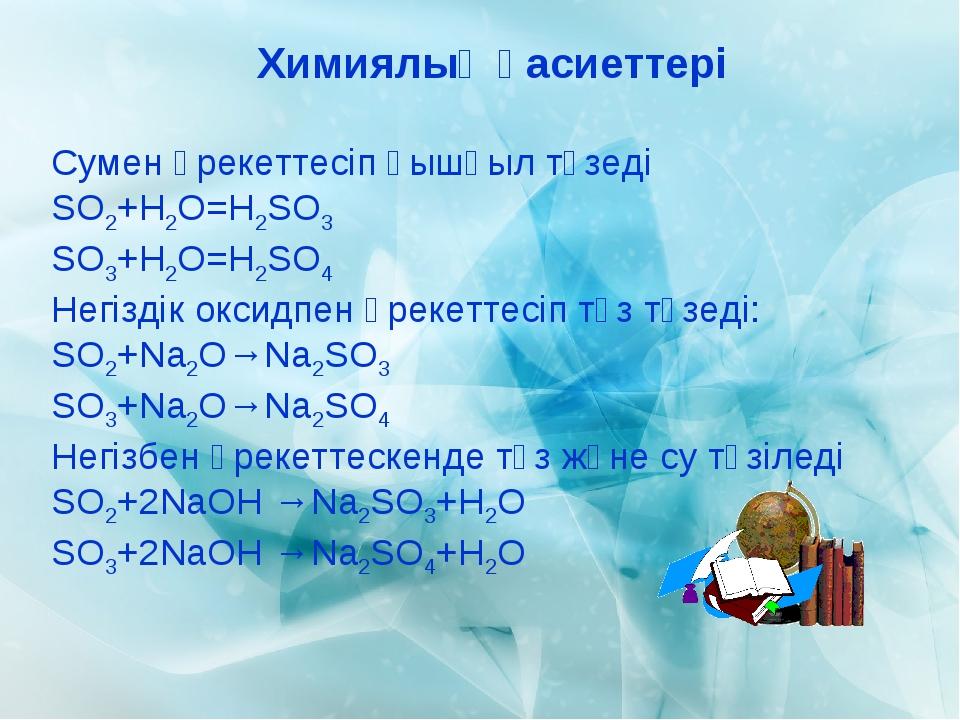 Химиялық қасиеттері Сумен әрекеттесіп қышқыл түзеді SO2+H2O=H2SO3 SO3+H2O=H2S...