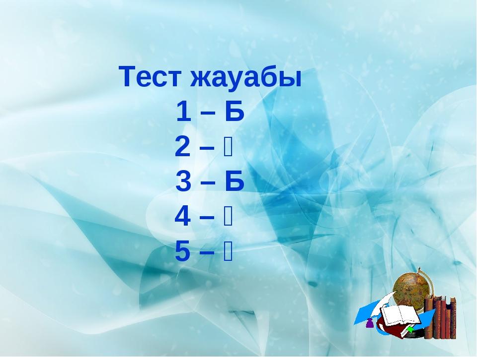 Тест жауабы 1 – Б 2 – Ә 3 – Б 4 – Ә 5 – Ә