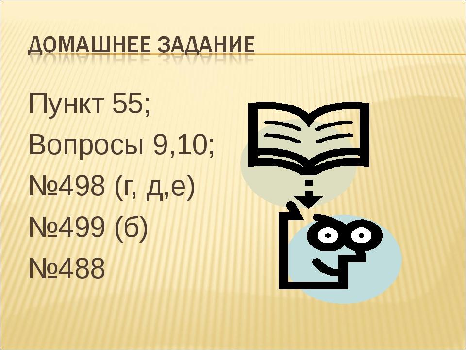 Пункт 55; Пункт 55; Вопросы 9,10; №498 (г, д,е) №499 (б) №488