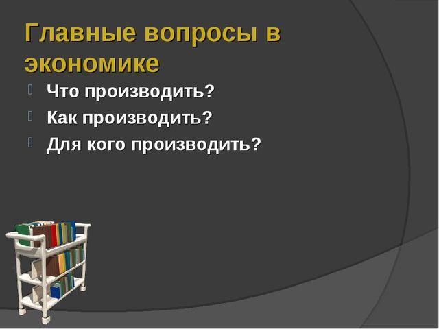 Главные вопросы в экономике Что производить? Как производить? Для кого произв...