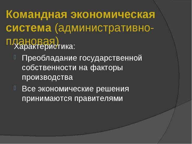 Командная экономическая система (административно-плановая) Характеристика: Пр...
