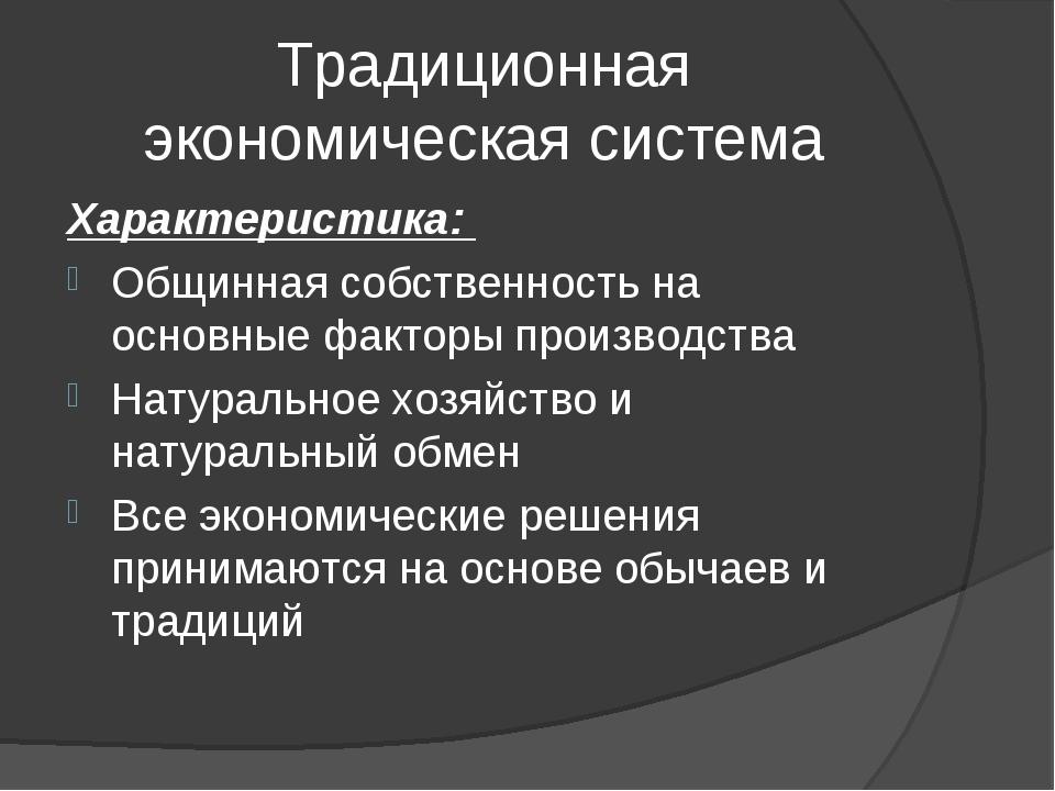 Традиционная экономическая система Характеристика: Общинная собственность на...
