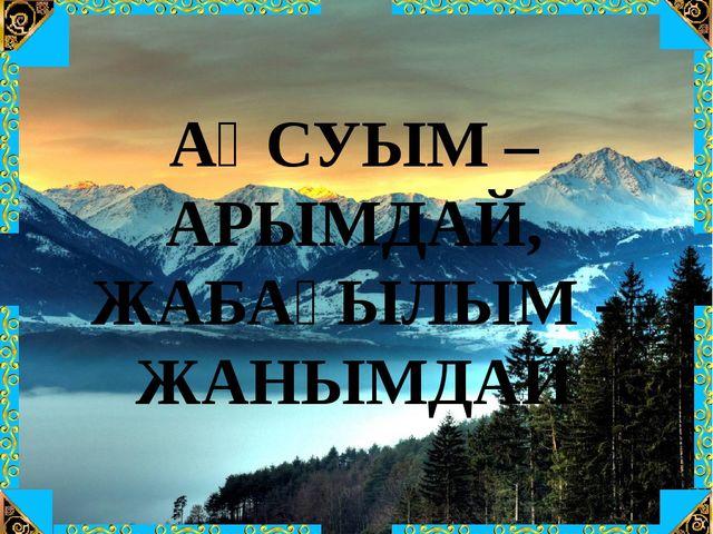АҚСУЫМ –АРЫМДАЙ, ЖАБАҒЫЛЫМ - ЖАНЫМДАЙ