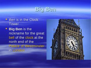 Ben is in the Clock Tower Big Ben is the nickname for the great bell of the c