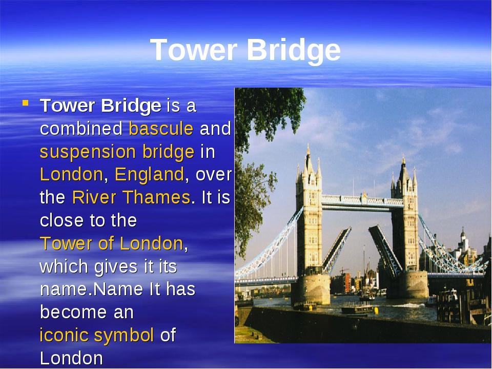 Tower Bridge Tower Bridge is a combined bascule and suspension bridge in Lond...