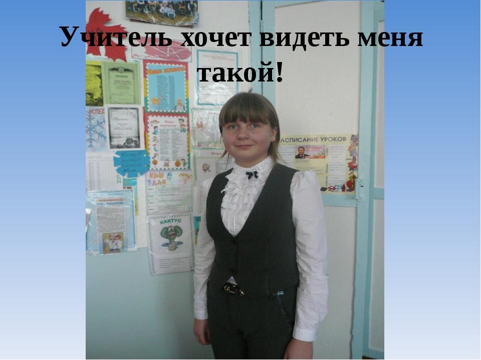 Учитель хочет видеть меня такой!