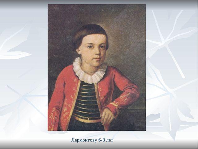 Лермонтову 6-8 лет