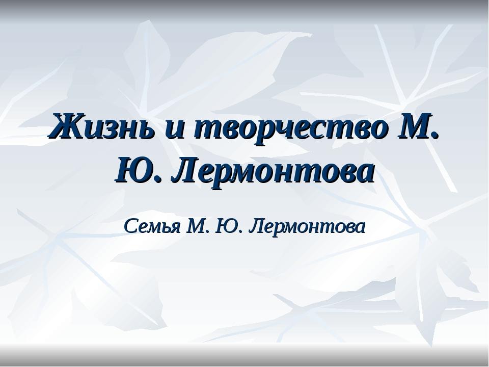 Жизнь и творчество М. Ю. Лермонтова Семья М. Ю. Лермонтова