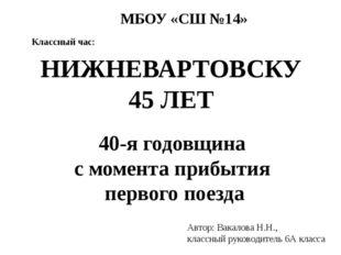 40-я годовщина с момента прибытия первого поезда НИЖНЕВАРТОВСКУ 45 ЛЕТ Автор: