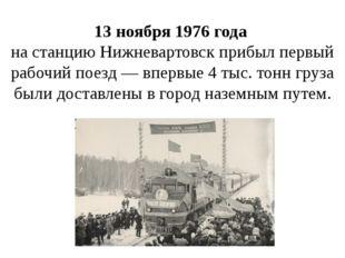 13 ноября 1976 года на станцию Нижневартовск прибыл первый рабочий поезд — вп