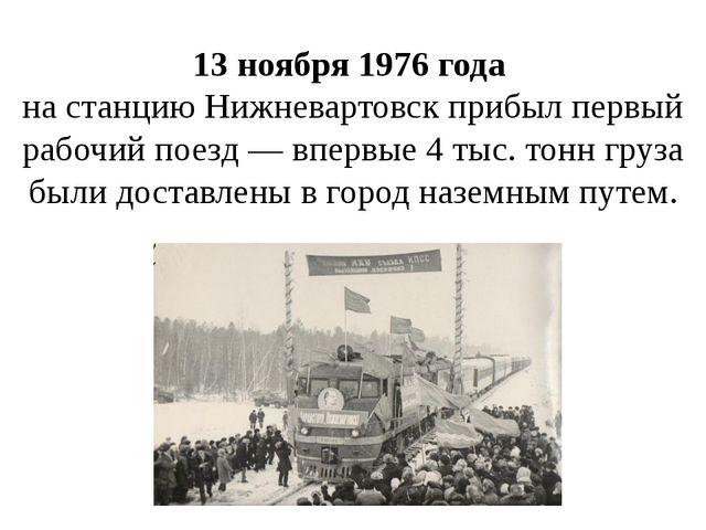 13 ноября 1976 года на станцию Нижневартовск прибыл первый рабочий поезд — вп...