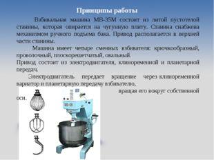 Принципы работы Взбивальная машина МВ-35М состоит из литой пустотелой станины