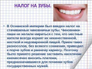 В Османской империи был введен налог на стачиваемые чиновничьи зубы. Чиновник