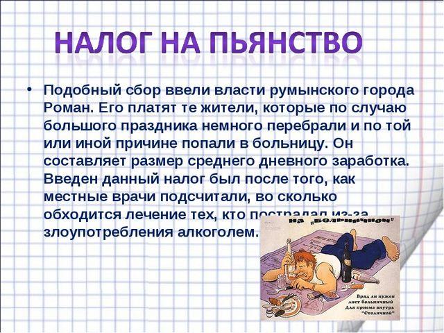 Подобный сбор ввели власти румынского города Роман. Его платят те жители, кот...