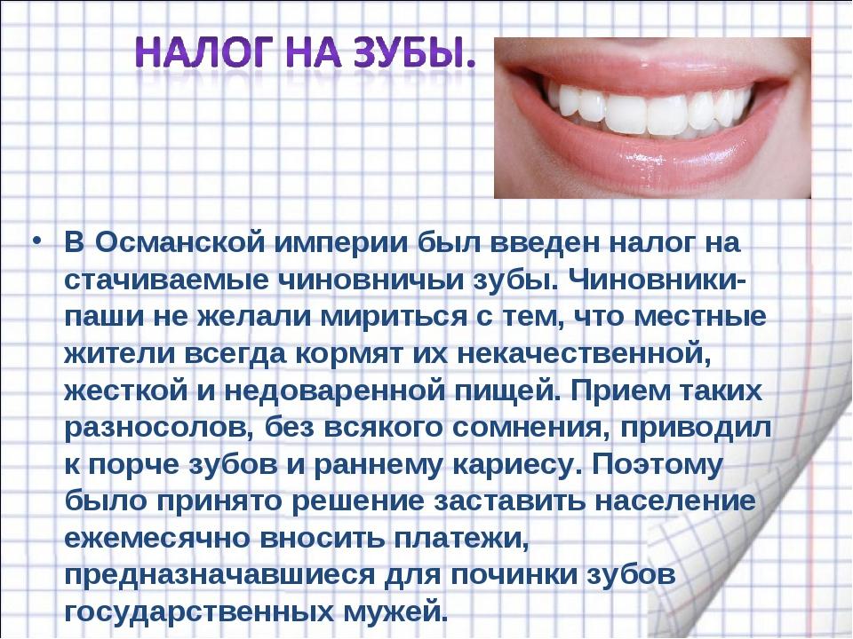 В Османской империи был введен налог на стачиваемые чиновничьи зубы. Чиновник...