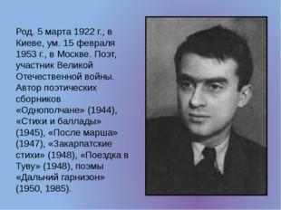 Род. 5 марта 1922 г., в Киеве, ум. 15 февраля 1953 г., в Москве. Поэт, участн