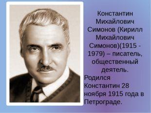 Константин Михайлович Симонов (Кирилл Михайлович Симонов)(1915 - 1979) – писа