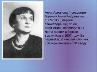 Анна Ахматова (псевдоним Горенко Анны Андреевны; 1889-1966) первое стихотворе