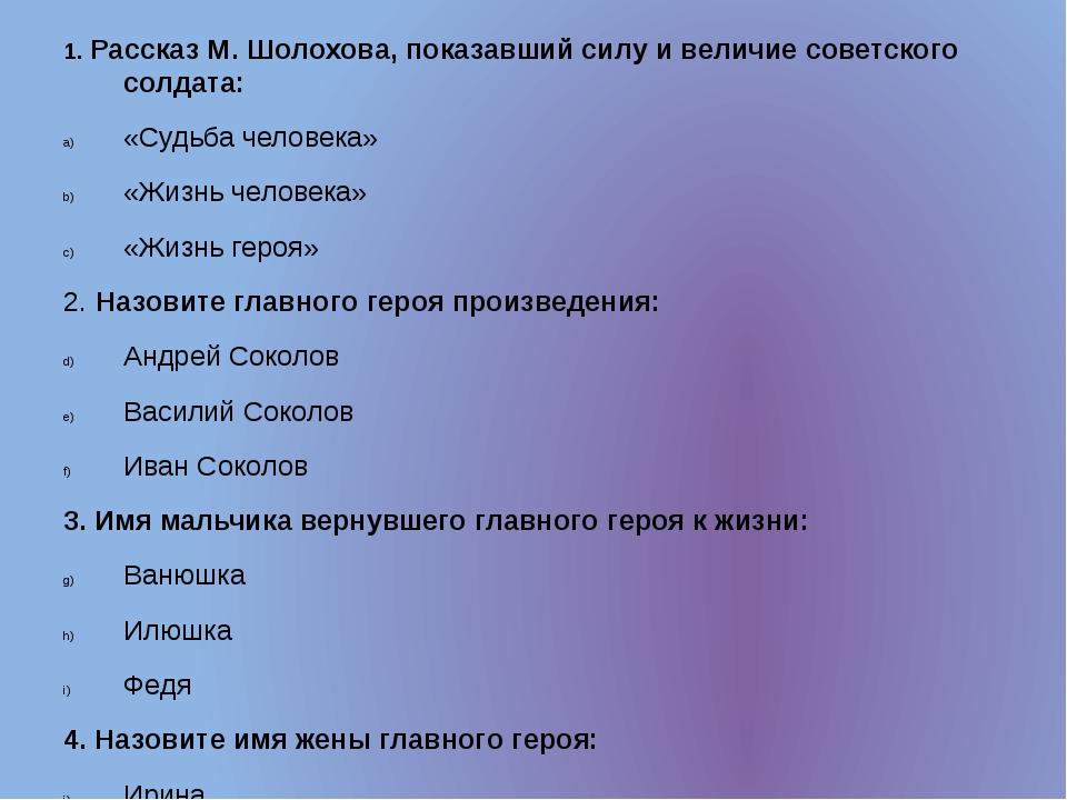 1. Рассказ М. Шолохова, показавший силу и величие советского солдата: «Судьба...