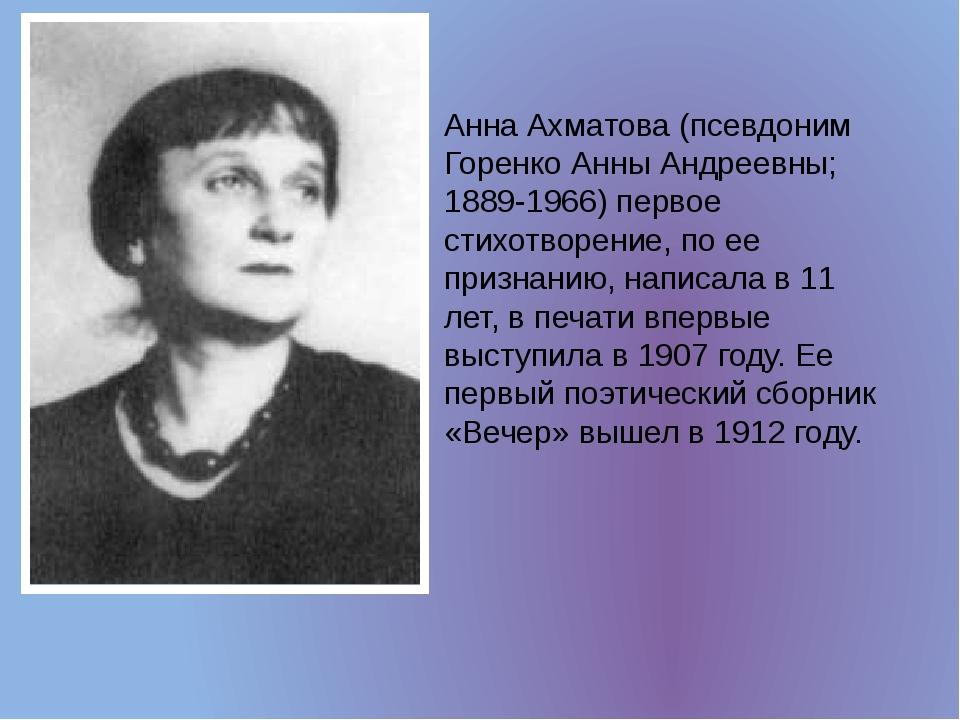 Анна Ахматова (псевдоним Горенко Анны Андреевны; 1889-1966) первое стихотворе...