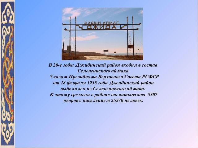 В 20-е годы Джидинский район входил в состав Селенгинского аймака. Указом Пре...
