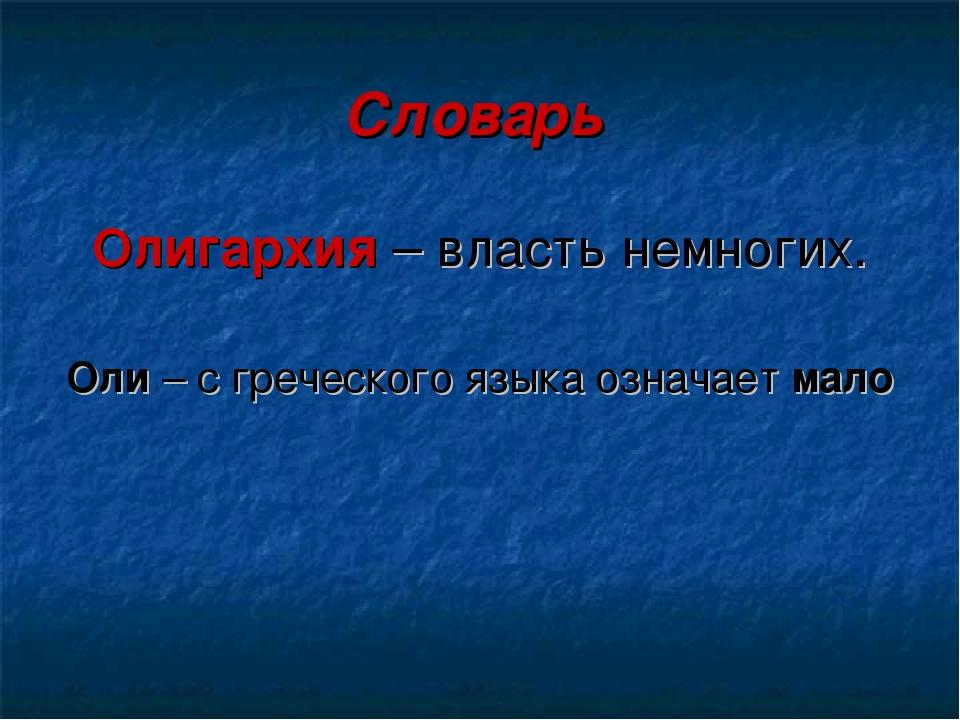 Словарь Олигархия – власть немногих. Оли – с греческого языка означает мало