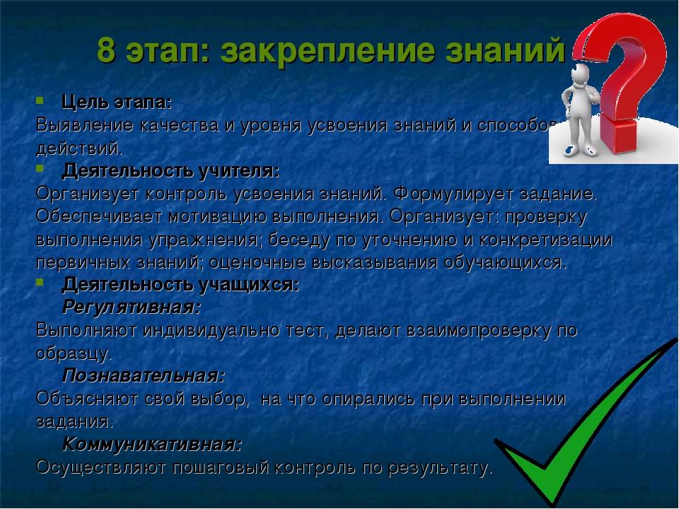 8 этап: закрепление знаний Цель этапа: Выявление качества и уровня усвоения з...