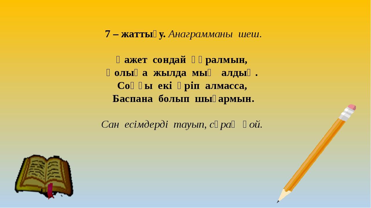 7 – жаттығу. Анаграмманы шеш. Қажет сондай құралмын, Қолыңа жылда мың алдың....