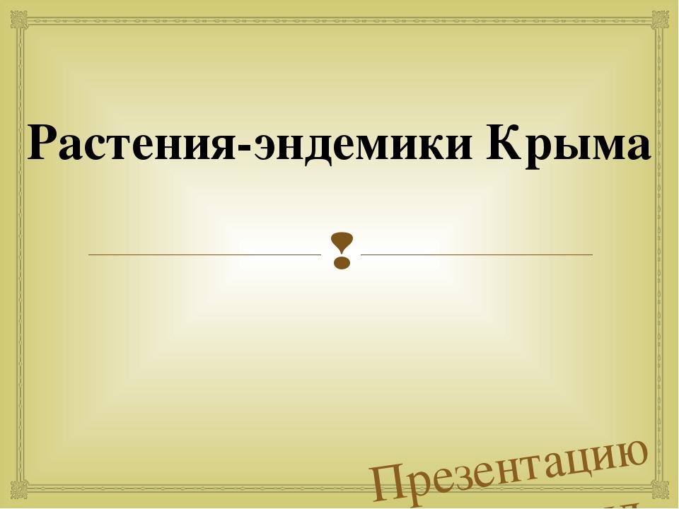 Презентацию подготовил ученик 7-Б класса Блискунов Алексей Растения-эндемики...