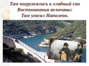 Там погружались в хладный сон Воспоминанья величавы: Там угасал Наполеон.