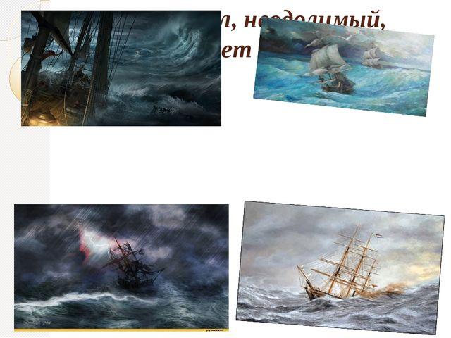 Но ты взыграл, неодолимый, И стая тонет кораблей.