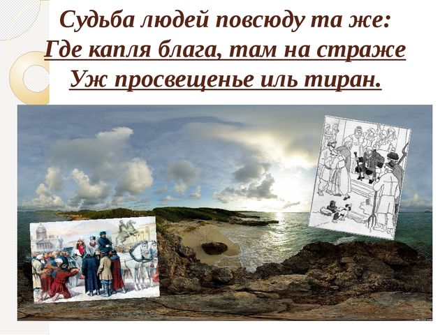 Судьба людей повсюду та же: Где капля блага, там на страже Уж просвещенье иль...