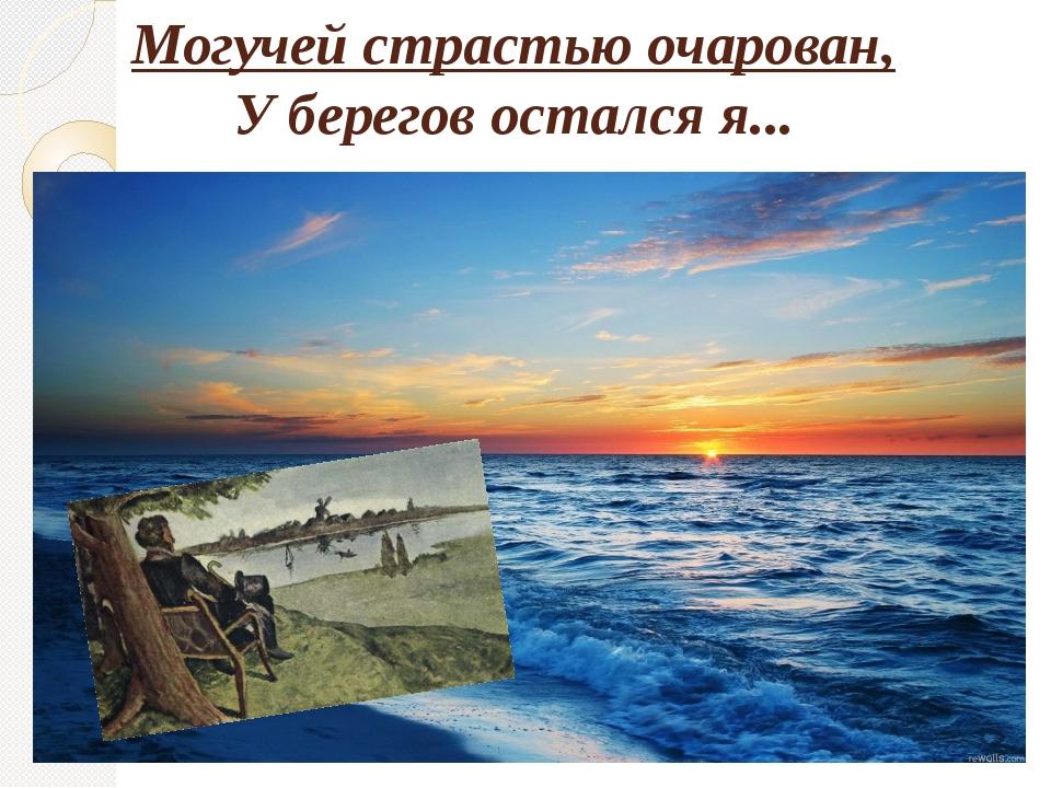 Могучей страстью очарован, У берегов остался я...
