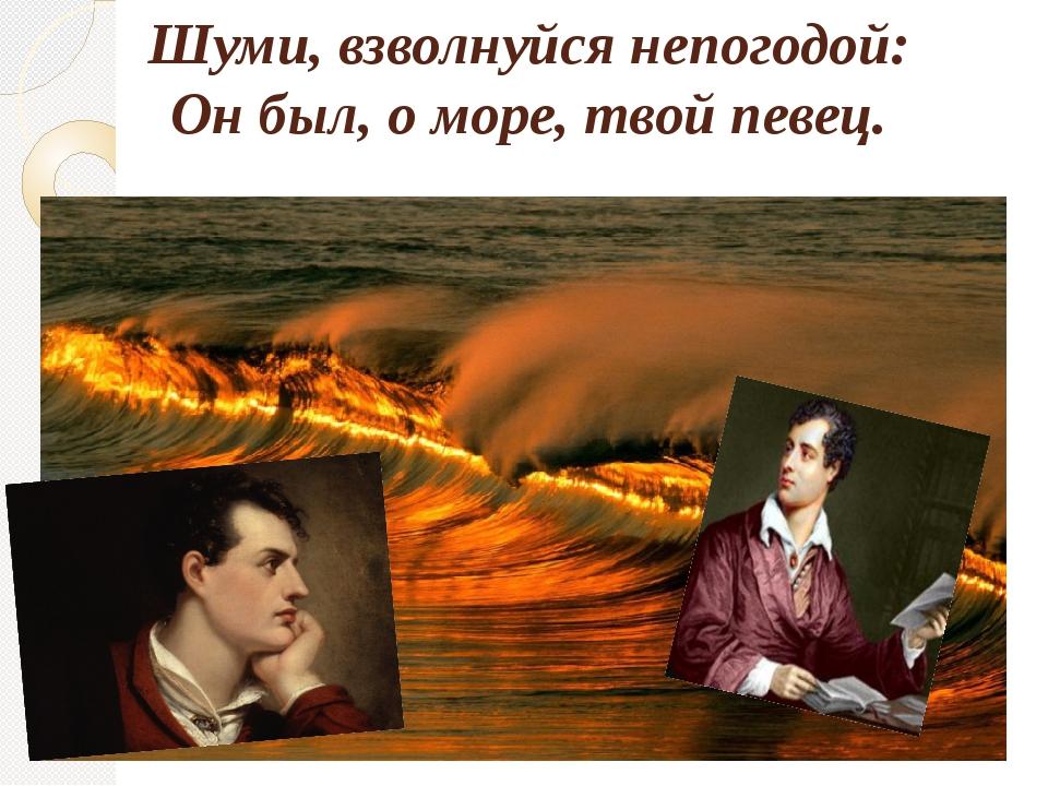 Шуми, взволнуйся непогодой: Он был, о море, твой певец.