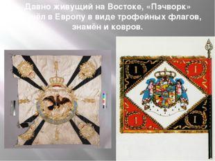 Давно живущий на Востоке, «Пэчворк» пришёл в Европу в виде трофейных флагов,