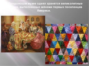 В Лондонском музее одеял хранятся великолепные изделия, выполненные жёнами пе