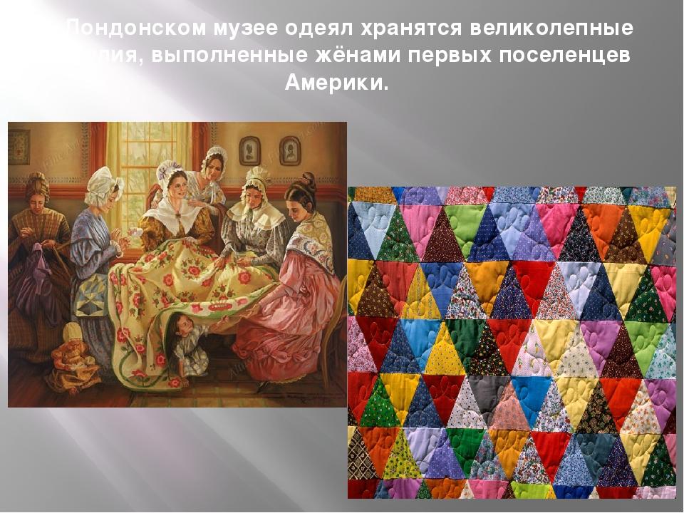 В Лондонском музее одеял хранятся великолепные изделия, выполненные жёнами пе...