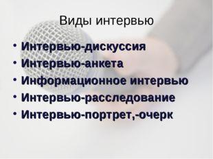 Виды интервью Интервью-дискуссия Интервью-анкета Информационное интервью Инте