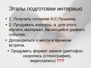 Этапы подготовки интервью 1. Получить согласие А.С.Пушкина. 2. Продумать вопр